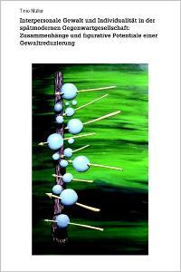Interpersonale Gewalt und Individualität in der spätmodernen Gegenwartgesellschaft: Zusammenhänge und figurative Potentiale einer Gewaltreduzierung von Timo Müller  2006 - Timo Müller