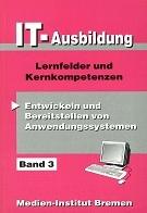 Bd. 3 : Lernfelder und Kernkompetenzen., Entwickeln und Bereitstellen von Anwendungssystemen 1. Aufl., Stand: April 1998
