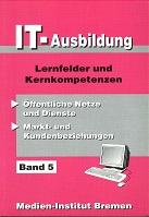 IT- Ausbildung.Bd. 5 : Lernfelder und Kernkompetenzen., Öffentliche Netze und Dienste, Markt- und Kundenbeziehungen 1. Aufl., Stand: Mai 1998