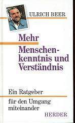 Mehr Menschenkenntnis und Verständnis : ein Ratgeber für den Umgang miteinander. Ulrich Beer. [Bearb. von Roswitha Stemmer-Beer]