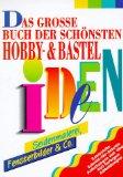 Das große Buch der schönsten Hobby-und Bastelideen. Zahlreiche Schritt-für- Schritt- Anleitungen