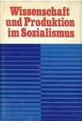 Wissenschaft und Produktion im Sozialismus : Zur organischen Verbindung der Errungenschaften der wissenschaftlich-technischen Revolution mit den Vorzügen des Sozialismus.