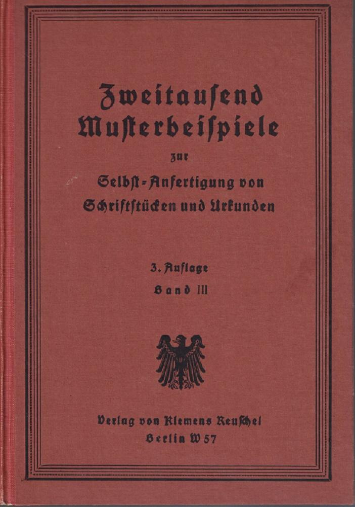 Zweitausend Musterbeispiele zur Selbstanfertigung von Schriftstücken und Urkunden zum Deutschen und Preußischen Recht. Band III 3. Auflage