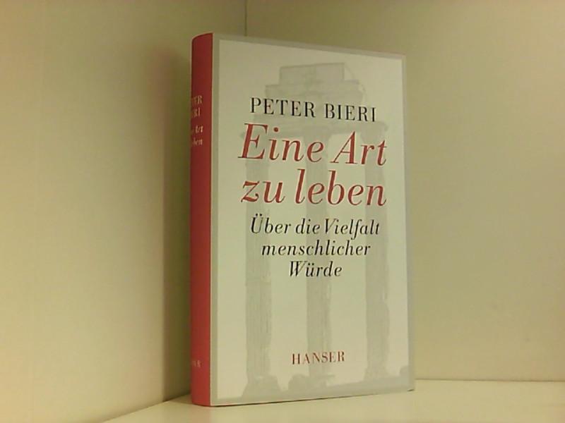 Eine Art zu leben: Über die Vielfalt menschlicher Würde Über die Vielfalt menschlicher Würde 8 - Bieri, Peter