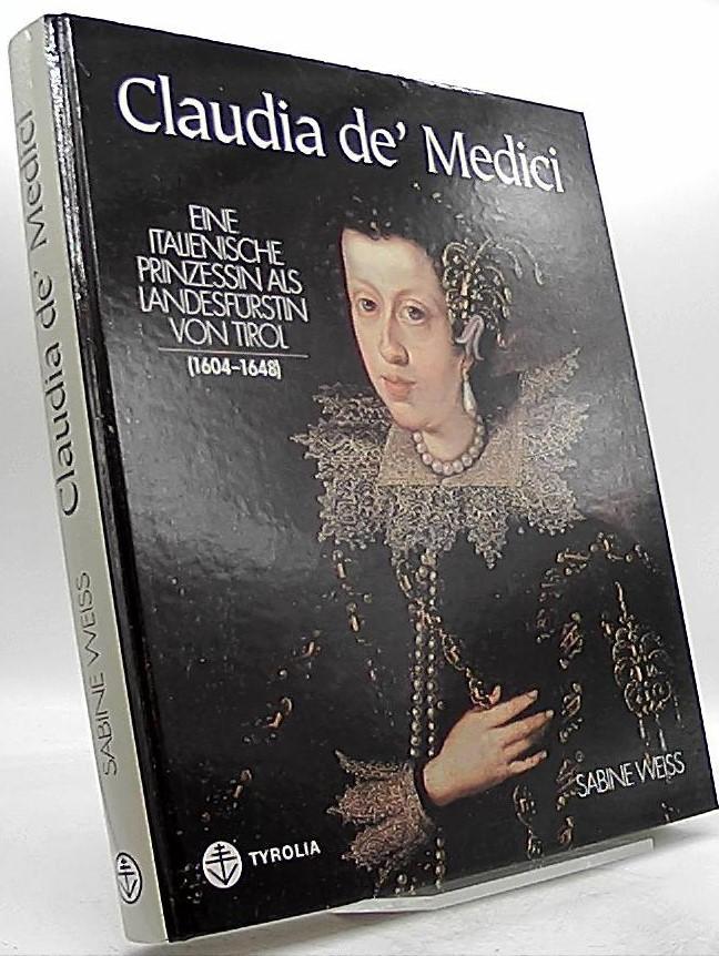 Claudia de' Medici. Eine italienische Prinzessin als Landesfürstin von Tirol (1604-1648).  Aufl. 1 - Weiss, Sabine