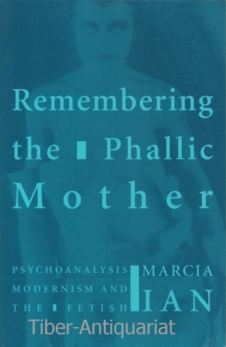 Ian, Marcia : Remembering the Phallic Mother. Psychoanalysis, Modernism and the Fetish Auflage: Reprint