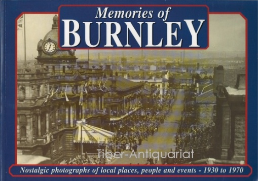 Memories of Burnley. Nostalgic Photographs of Local Places, Peoples and Events. 1930 to 1970.