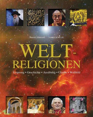 Weltreligionen : Ursprung, Geschichte, Ausübung, Glaube, Weltbild