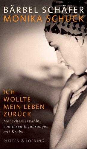 Ich wollte mein Leben zurück : Menschen erzählen von ihren Erfahrungen mit Krebs. ; Monika Schuck. Mit einem Geleitw. von Dagmar Schipanski