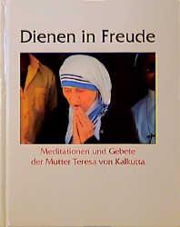 Dienen in Freude. Meditationen und Gebete der Mutter Teresa von Kalkutta