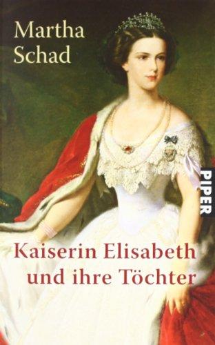 Kaiserin Elisabeth und ihre Töchter. Piper ; 2857 Ungekürzte Taschenbuchausg. - Schad, Martha