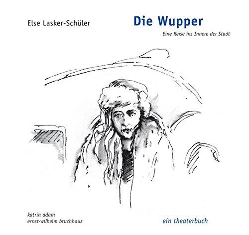 Die Wupper - Eine Reise ins Innere der Stadt: ein theaterbuch  Auflage: Neuausg. - Adam, Katrin, Ernst-Wilhelm Bruchhaus und Else Lasker-Schüler