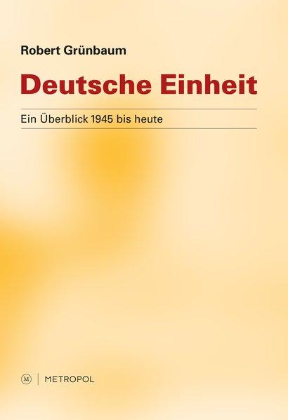 Deutsche Einheit: Ein Überblick 1945 bis heute Ein Überblick 1945 bis heute 2., überarb. Aufl. - Grünbaum, Robert