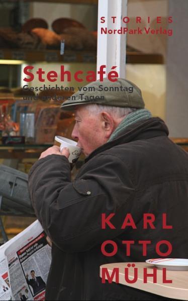 Stehcafe: Geschichten vom Sonntag und anderen Tagen Geschichten vom Sonntag und anderen Tagen Orig.-Ausg. - Mühl Karl, Otto