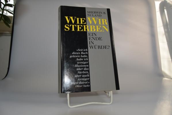 Wie wir sterben : ein Ende in Würde?. Sherwin B. Nuland. Aus dem Amerikan. von Enrico Heinemann und Reinhard Tiffert Ungekürzte Buchgemeinschafts-Lizenzausg.