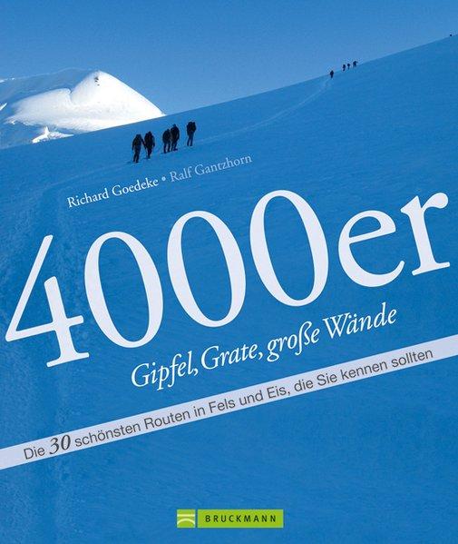 4000er - Gipfel, Grate, große Wände: Die 30 schönsten Routen in Fels und Eis, die Sie kennen sollten - Goedeke, Richard und Ralf Gantzhorn