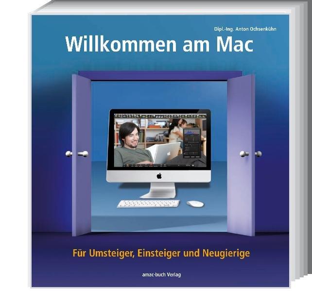 Willkommen am Mac - Für Umsteiger, Einsteiger und Neugierige - Ochsenkühn, Anton und Johann Szierbeck