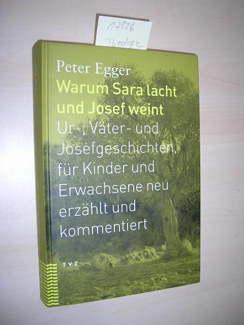 Warum Sara lacht und Josef weint. Ur-, Väter- und Josefgeschichten, für Kinder und Erwachsene neu erzählt und kommentiert. - Egger, Peter