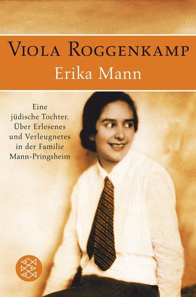 Erika Mann Eine jüdische Tochter: Über Erlesenes und Verleugnetes in der Familie Mann-Pringsheim - Roggenkamp, Viola