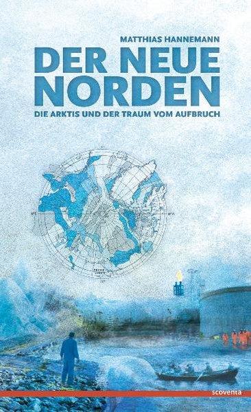 Der neue Norden: Die Arktis und der Traum vom Aufbruch - Hannemann, Matthias