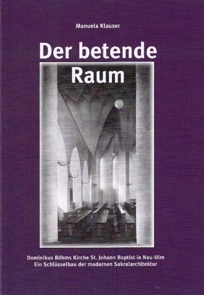 Der betende Raum: Dominikus Böhms Kirche St. Johann Baptist in Neu-Ulm. Ein Schlüsselbau der modernen Sakralarchitektur - Klauser, Manuela
