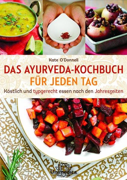 DAS AYURVEDA-KOCHBUCH FÜR JEDEN TAG: Köstlich und typgerecht essen nach den Jahreszeiten - O'Donnell, Kate