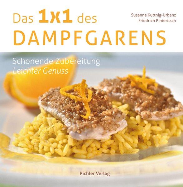 Das Einmaleins des Dampfgarens: Schonende Zubereitung - Leichter Genuss - Pinteritsch, Friedrich und Susanne Kuttnig-Urbanz
