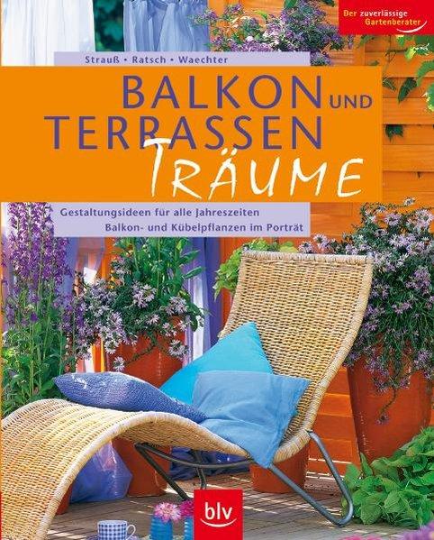 Balkon- und Terrassen-Träume: Gestaltungsideen für alle Jahreszeiten - Balkon- und Kübelpflanzen im Porträt - Strauß, Friedrich und Tanja Ratsch