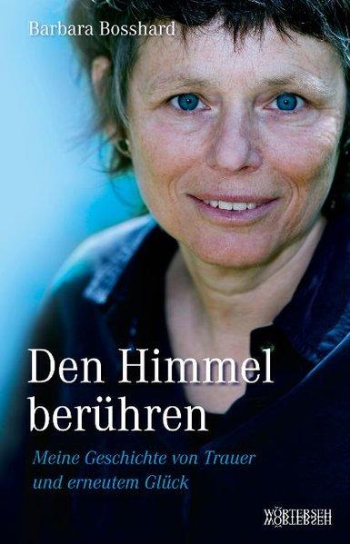 Den Himmel berühren: Meine Geschichte von Trauer und erneutem Glück - Bosshard, Barbara