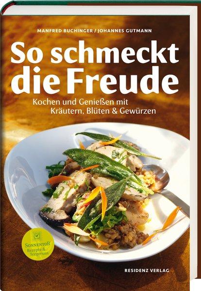 So schmeckt die Freude Kochen und Genießen mit Kräutern, Blüten & Gewürzen - Buchinger, Manfred und Johannes Gutmann