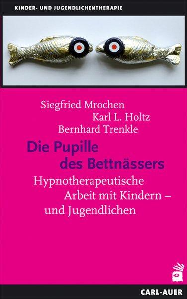 Die Pupille des Bettnässers Hypnotherapeutische Arbeit mit Kindern und Jugendlichen - Mrochen, Siegfried, Karl L Holtz und Bernhard Trenkle