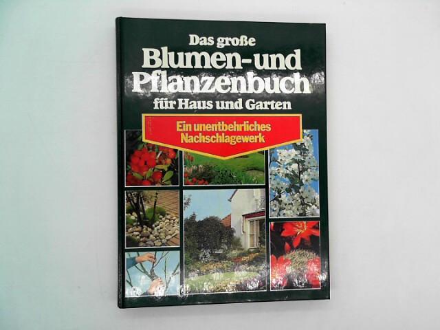 Das große Blumen und Pflanzenbuch für Haus und Garten - Ein unentbehrliches Nachschlagewerk Auflage: 1.