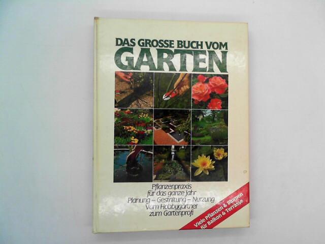Das Grosse Buch vom Garten. Pflanzenpraxis für das ganze Jahr. Planung, Gestaltung, Nutzung. Vom Hobbygärtner zum Gartenprofi