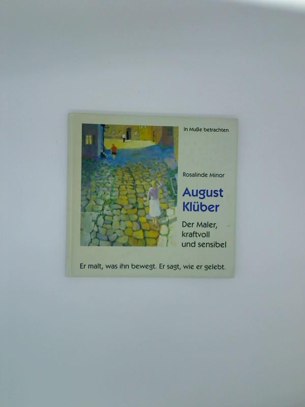 August Klüber : der Maler, kraftvoll und sensibel ; er malt, was ihn bewegt. Er sagt, wie er gelebt. Rosalinde Minor - Klüber, August und Rosalinde (Mitwirkender) Minor