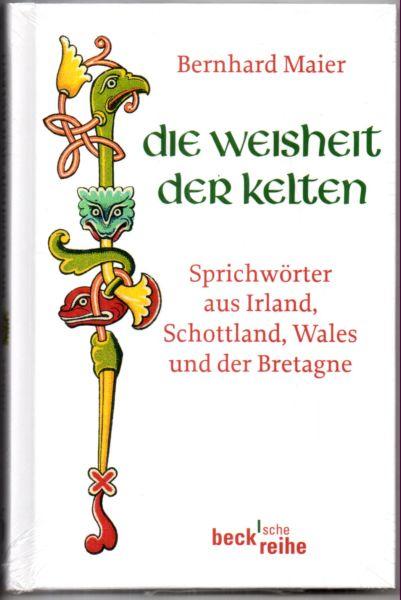 Die Weisheit der Kelten. Sprichwörter aus Irland, Schottland, Wales und der Bretagne.  Originalausgabe, - Maier, Bernhard (Herausgeber)
