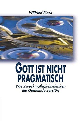 Gott ist nicht pragmatisch : [wie Zweckmäßigkeitsdenken die Gemeinde zerstört]. Wie Zweckmäßigkeitsdenken die Gemeinde zerstört 3. Aufl.