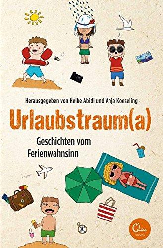 Urlaubstraum(a) : Geschichten vom Ferienwahnsinn. herausgegeben von Heike Abidi und Anja Koeseling 1. Auflage