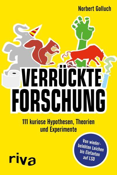 Verrückte Forschung 111 kuriose Hypothesen, Theorien und Experimente - Von wiederbelebten Leichen bis Elefanten auf LSD