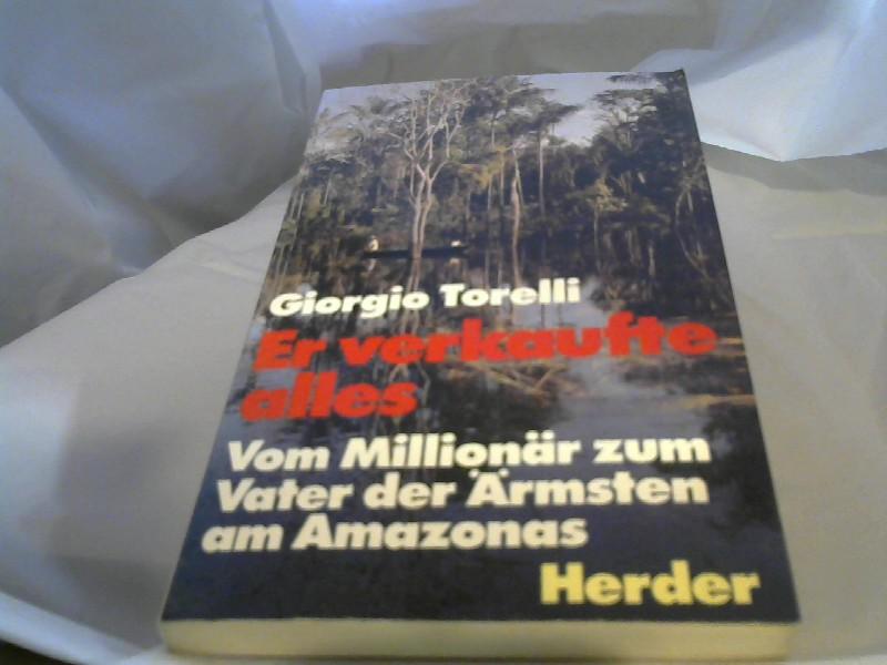 Torelli, Giorgio (Verfasser): Er verkaufte alles : vom Millionär zum Vater d. Ärmsten am Amazonas. Giorgio Torelli. [Dt. Übers. von Renata Lanz]