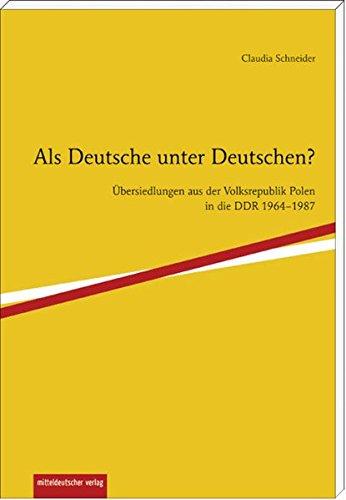 Als Deutsche unter Deutschen? Übersiedlungen aus der Volksrepublik Polen in die DDR 1964-1987.