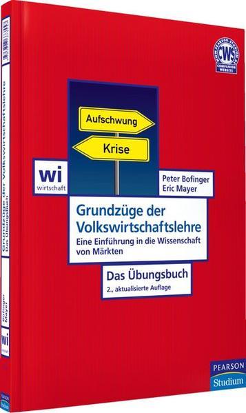 Grundzüge der Volkswirtschaftslehre - Das Übungsbuch: Eine Einführung in die Wissenschaft von Märkten (Pearson Studium - Economic VWL) - Bofinger, Peter und Eric Mayer