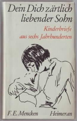 Dein Dich zärtlich liebender Sohn : Kinderbriefe aus 6 Jahrhunderten hrsg. von Franz Erich Mencken