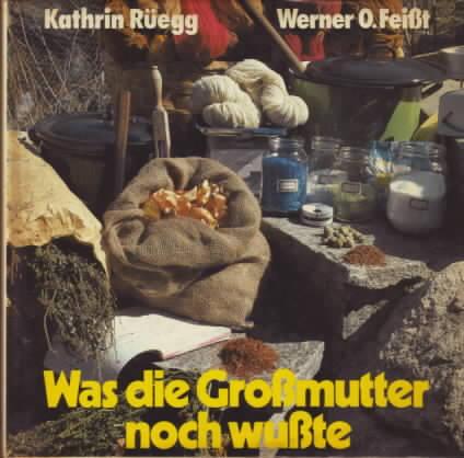 Was die Grossmutter noch wusste : gesunde und natürliche Haushaltsmethoden und -weisheiten Kathrin Rüegg ; Werner O. Feisst. Mit 84 Fotografien von Rolf Kleinschnittger und 12 Zeichnungen