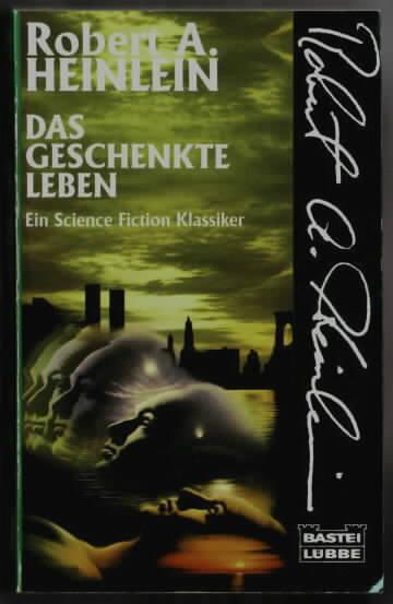 Das geschenkte Leben : ein Science-fiction-Klassiker Robert A. Heinlein. Ins Dt. übertr. von Günter M. Schelwokat. Überarb. und teilw. neu übers. von Marcel Bieger 1. - Heinlein, Robert A.