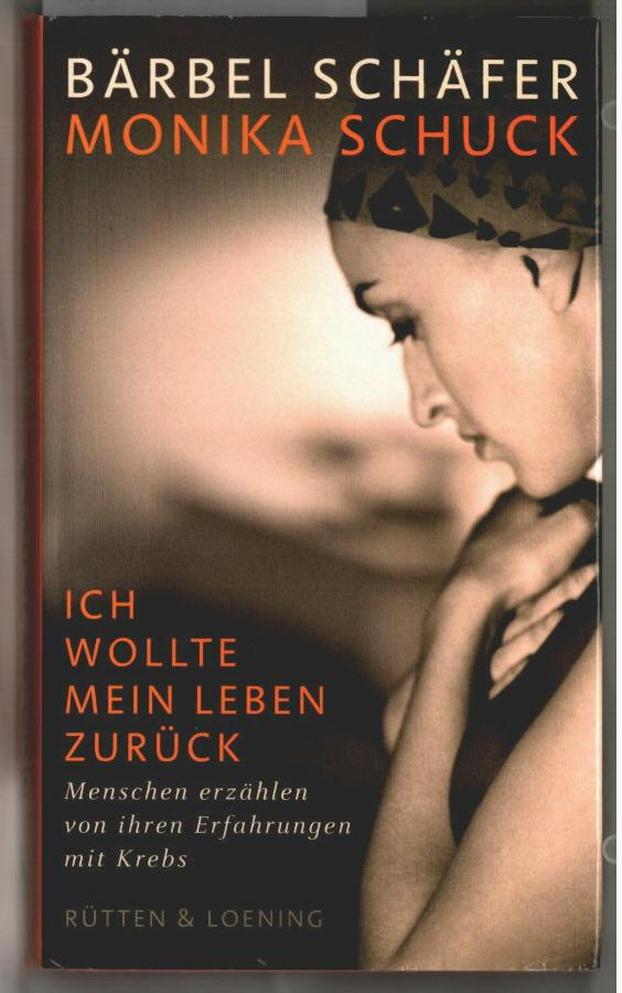 Ich wollte mein Leben zurück : Menschen erzählen von ihren Erfahrungen mit Krebs. Bärbel Schäfer ; Monika Schuck. Mit einem Geleitw. von Dagmar Schipanski