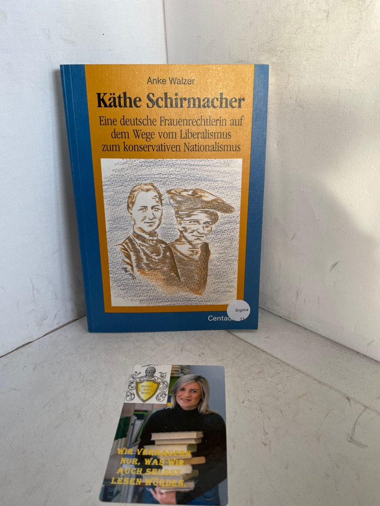 Käthe Schirmacher. Eine deutsche Frauenrechtlerin auf dem Wege vom Liberalismus zum konservativen Natioanlismus - Walzer, Anke