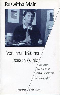 Von ihren Träumen sprach sie nie - Das Leben der Künstlerin Sophie Taeuber-Arp. Romanbiographie.  Orig.-Ausgabe, - Mair, Roswitha