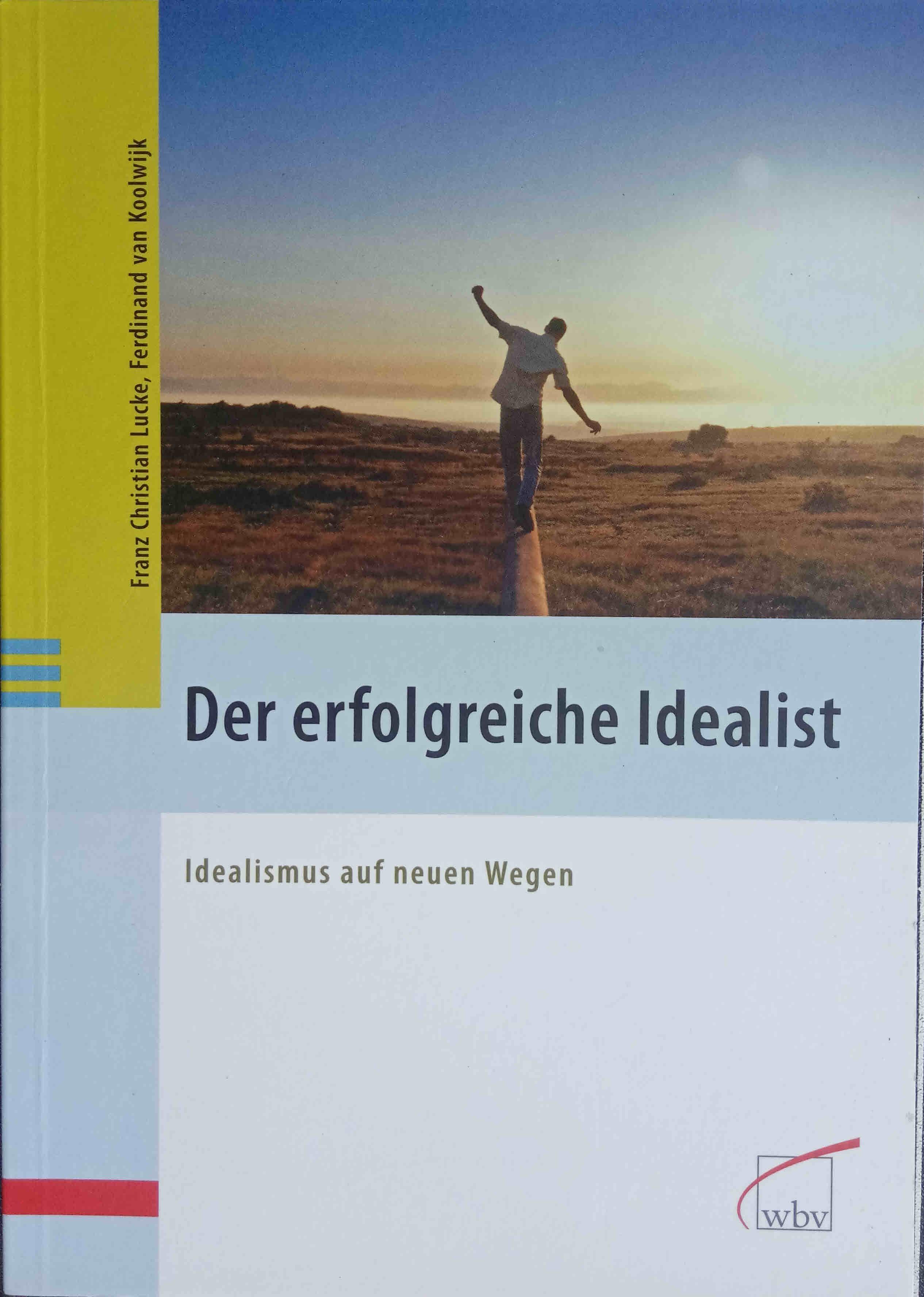 Der erfolgreiche Idealist : Idealismus auf neuen Wegen. Franz Christian Lucke ; Ferdinand van Koolwijk - Lucke, Franz Christian und Ferdinand J. C. M. van Koolwijk