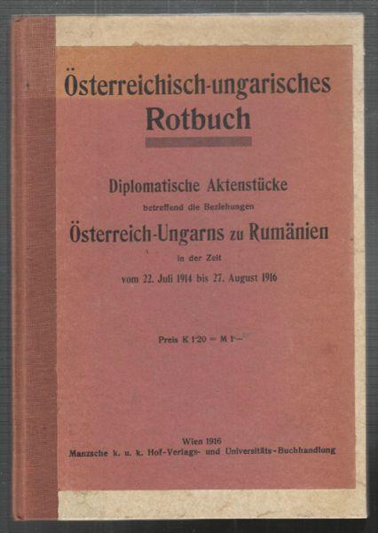 Österreichisch-ungarisches Rotbuch. Diplomatische Aktenstücke betreffend die Beziehungen Österreich-Ungarns zu Rumänien in der Zeit vom 22. Juli 1914 bis 27. August 1916.