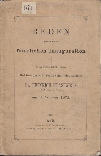 Reden gehalten bei der feierlichen Inauguration des für das Schuljahr 1872/73 gewählten Rektors der k. k. technischen Hochschule Dr. Heinrich Hlasiwetz am 8.October 1872.
